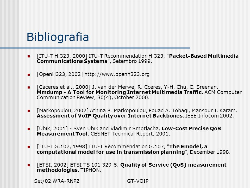 Bibliografia [ITU-T H.323, 2000] ITU-T Recommendation H.323, Packet-Based Multimedia Communications Systems , Setembro 1999.